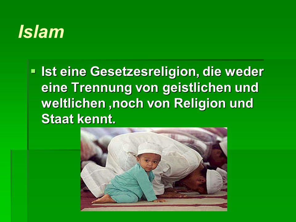 Islam Ist eine Gesetzesreligion, die weder eine Trennung von geistlichen und weltlichen ,noch von Religion und Staat kennt.