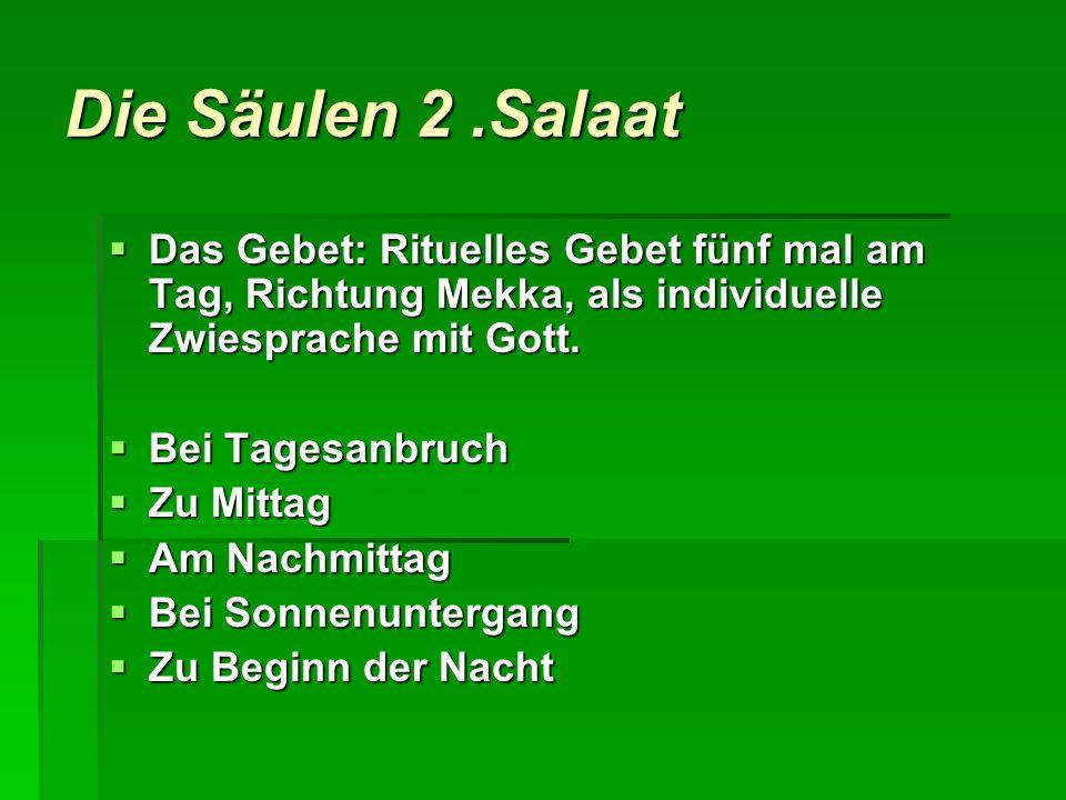 Die Säulen 2 .Salaat Das Gebet: Rituelles Gebet fünf mal am Tag, Richtung Mekka, als individuelle Zwiesprache mit Gott.