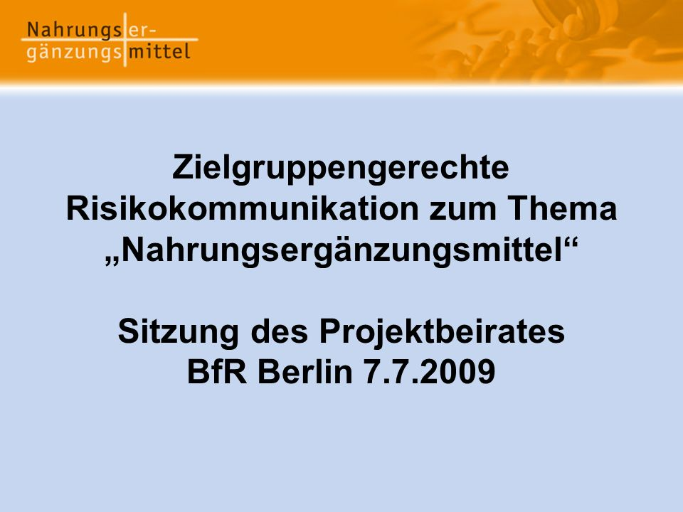 "Zielgruppengerechte Risikokommunikation zum Thema ""Nahrungsergänzungsmittel Sitzung des Projektbeirates BfR Berlin 7.7.2009"