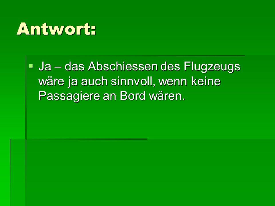 Antwort: Ja – das Abschiessen des Flugzeugs wäre ja auch sinnvoll, wenn keine Passagiere an Bord wären.