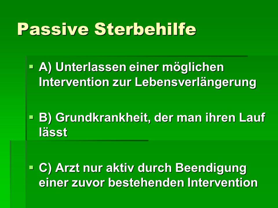 Passive Sterbehilfe A) Unterlassen einer möglichen Intervention zur Lebensverlängerung. B) Grundkrankheit, der man ihren Lauf lässt.