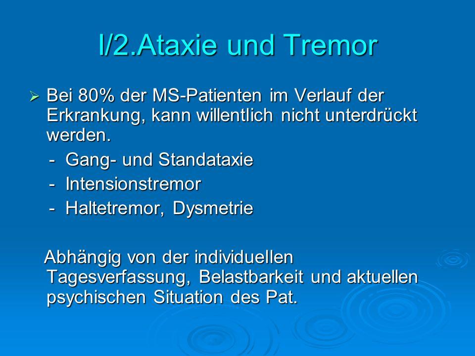 I/2.Ataxie und Tremor Bei 80% der MS-Patienten im Verlauf der Erkrankung, kann willentlich nicht unterdrückt werden.