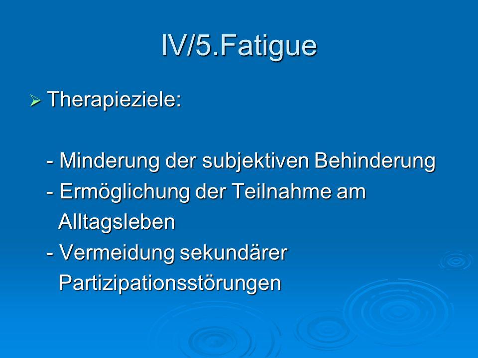 IV/5.Fatigue Therapieziele: - Minderung der subjektiven Behinderung