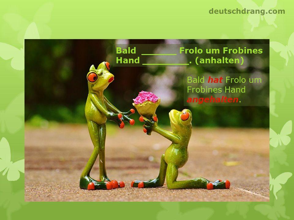 Bald ______ Frolo um Frobines Hand ________. (anhalten)