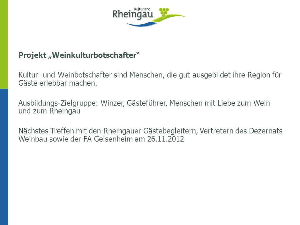 """Projekt """"Weinkulturbotschafter Kultur- und Weinbotschafter sind Menschen, die gut ausgebildet ihre Region für Gäste erlebbar machen. Ausbildungs-Zielgruppe: Winzer, Gästeführer, Menschen mit Liebe zum Wein und zum Rheingau Nächstes Treffen mit den Rheingauer Gästebegleitern, Vertretern des Dezernats Weinbau sowie der FA Geisenheim am 26.11.2012"""