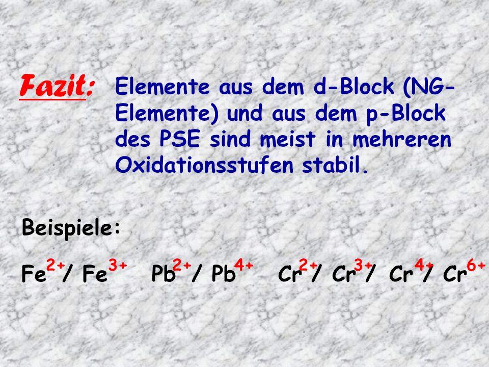 Fazit: Elemente aus dem d-Block (NG-Elemente) und aus dem p-Block des PSE sind meist in mehreren Oxidationsstufen stabil.