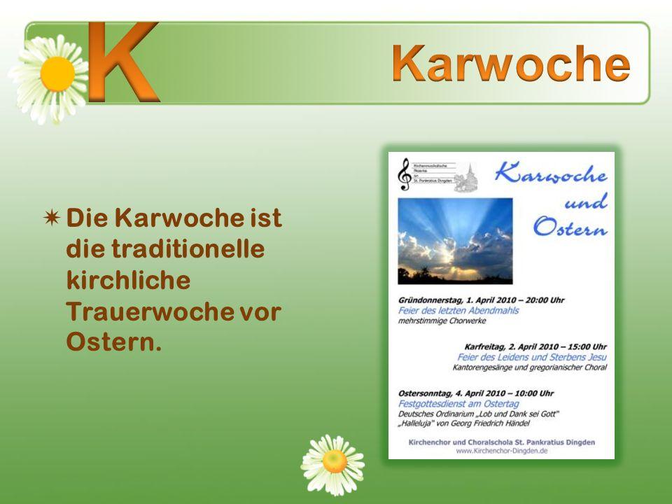 K Karwoche Die Karwoche ist die traditionelle kirchliche Trauerwoche vor Ostern.