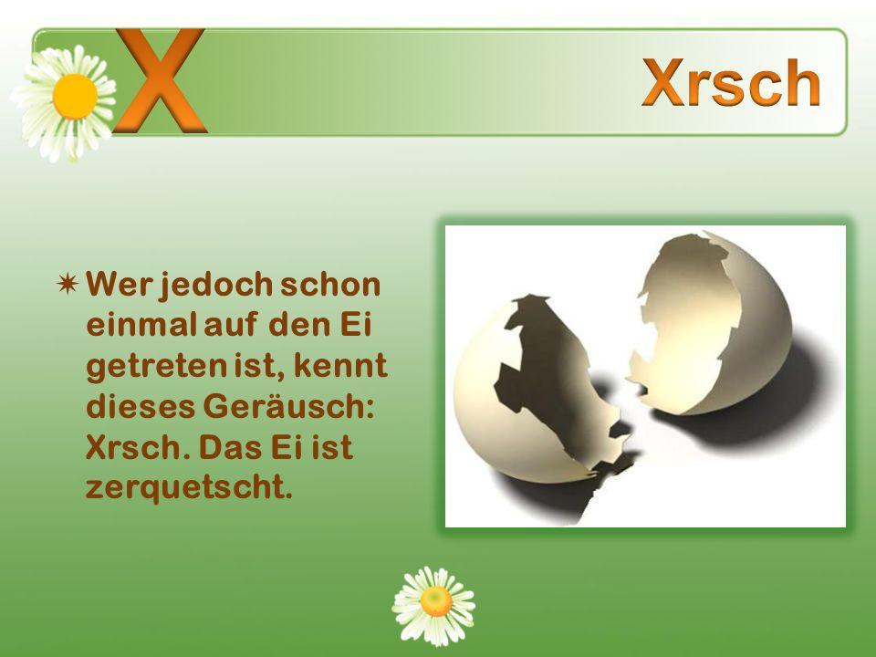 X Xrsch. Wer jedoch schon einmal auf den Ei getreten ist, kennt dieses Geräusch: Xrsch.