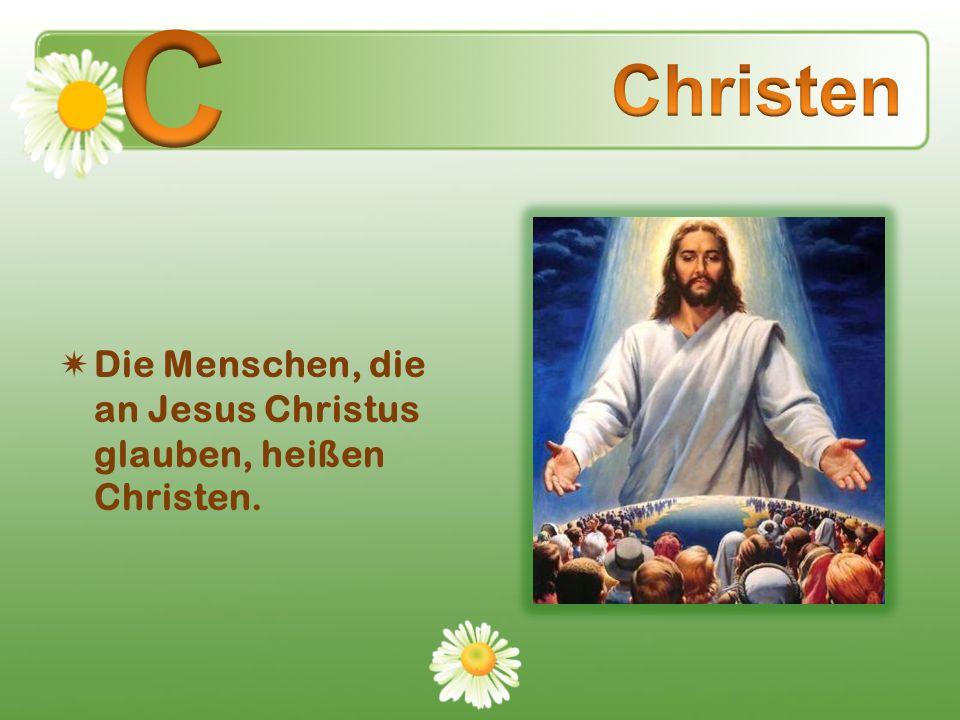 С Christen Die Menschen, die an Jesus Christus glauben, heißen Christen.