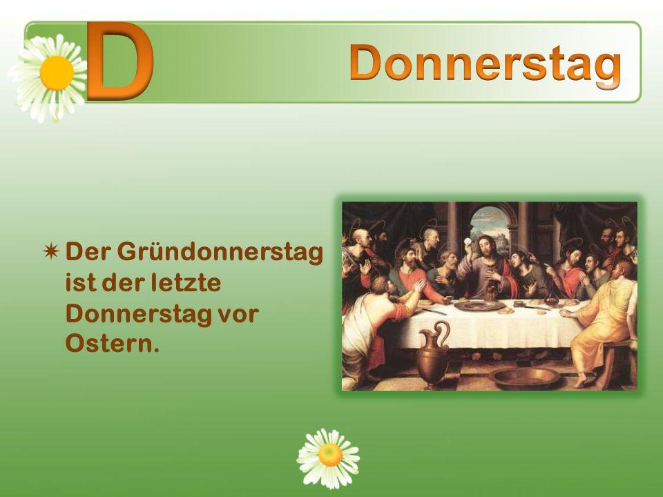 D Donnerstag Der Gründonnerstag ist der letzte Donnerstag vor Ostern.