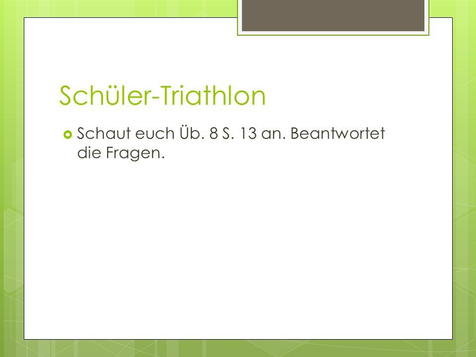 Schüler-Triathlon Schaut euch Üb. 8 S. 13 an. Beantwortet die Fragen.