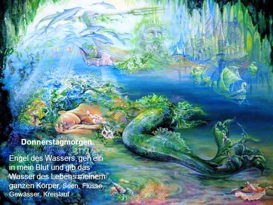 Donnerstagmorgen Engel des Wassers, geh ein in mein Blut und gib das Wasser des Lebens meinem ganzen Körper.
