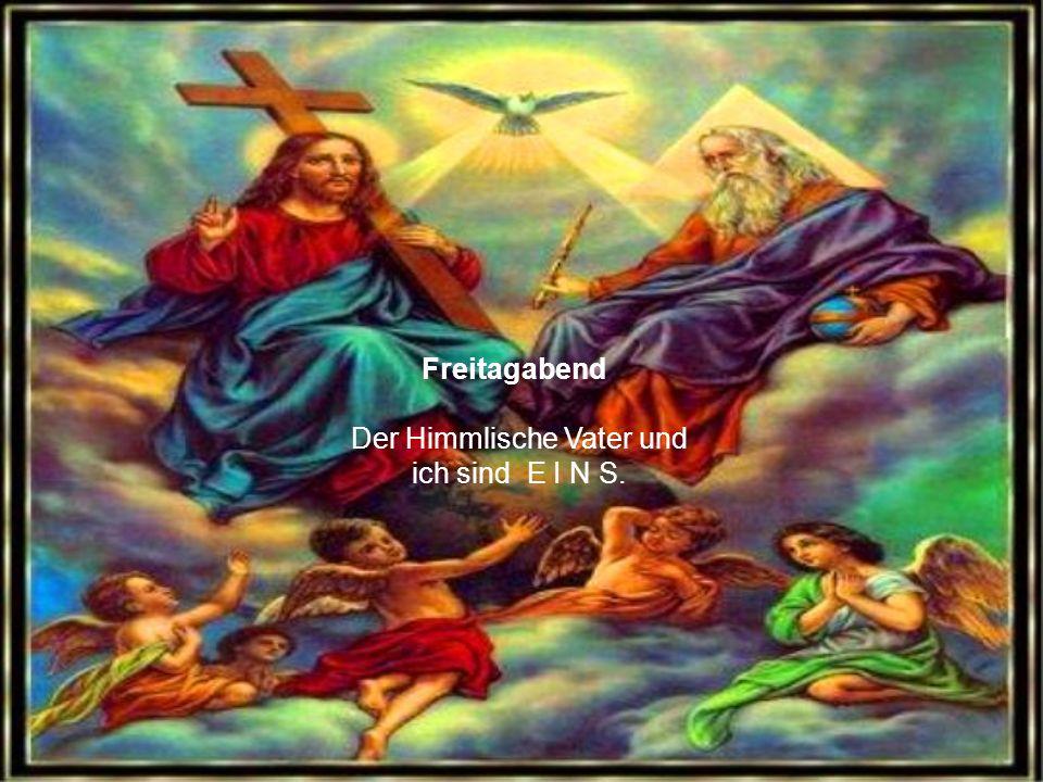 Der Himmlische Vater und ich sind E I N S.