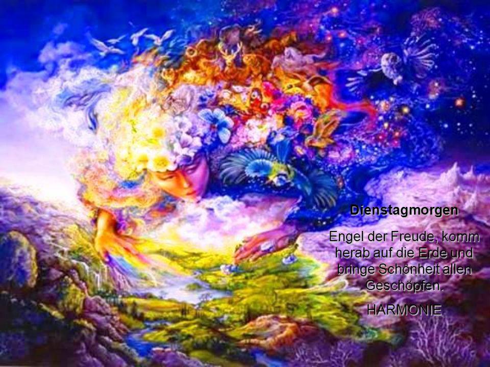 Dienstagmorgen Engel der Freude, komm herab auf die Erde und bringe Schönheit allen Geschöpfen.