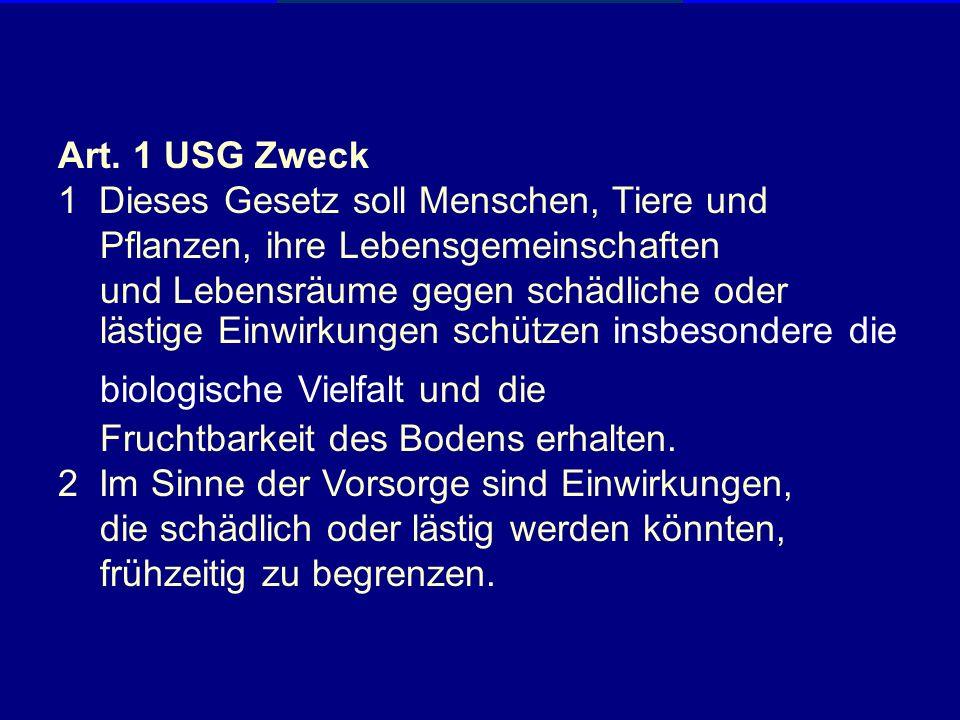 Art. 1 USG Zweck 1 Dieses Gesetz soll Menschen, Tiere und. Pflanzen, ihre Lebensgemeinschaften. und Lebensräume gegen schädliche oder.