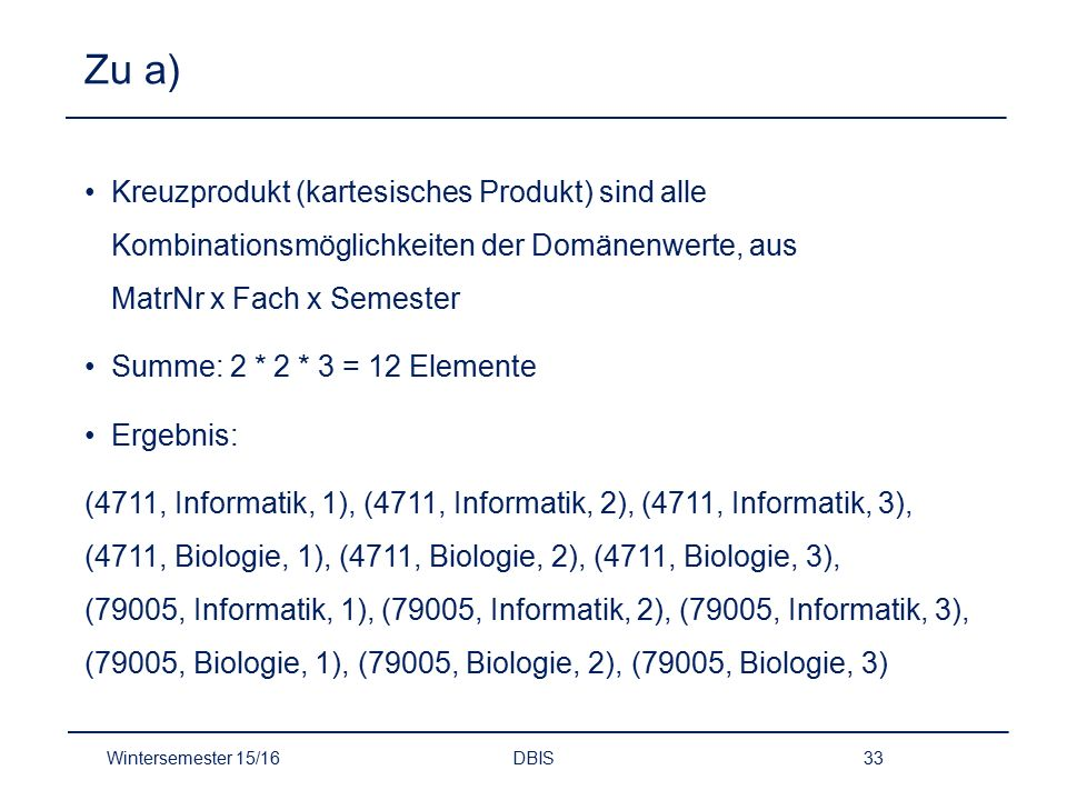 Zu a) Kreuzprodukt (kartesisches Produkt) sind alle Kombinationsmöglichkeiten der Domänenwerte, aus MatrNr x Fach x Semester.