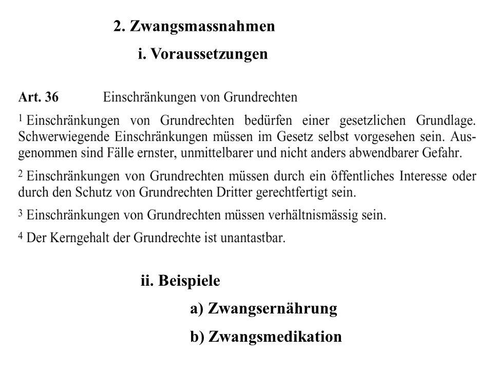 2. Zwangsmassnahmen i. Voraussetzungen ii. Beispiele a) Zwangsernährung b) Zwangsmedikation