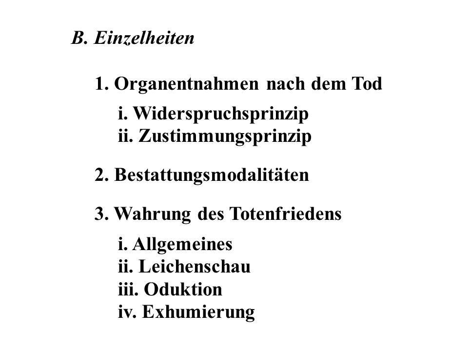 B. Einzelheiten 1. Organentnahmen nach dem Tod. i. Widerspruchsprinzip. ii. Zustimmungsprinzip. 2. Bestattungsmodalitäten.