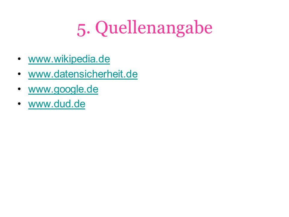 5. Quellenangabe www.wikipedia.de www.datensicherheit.de www.google.de