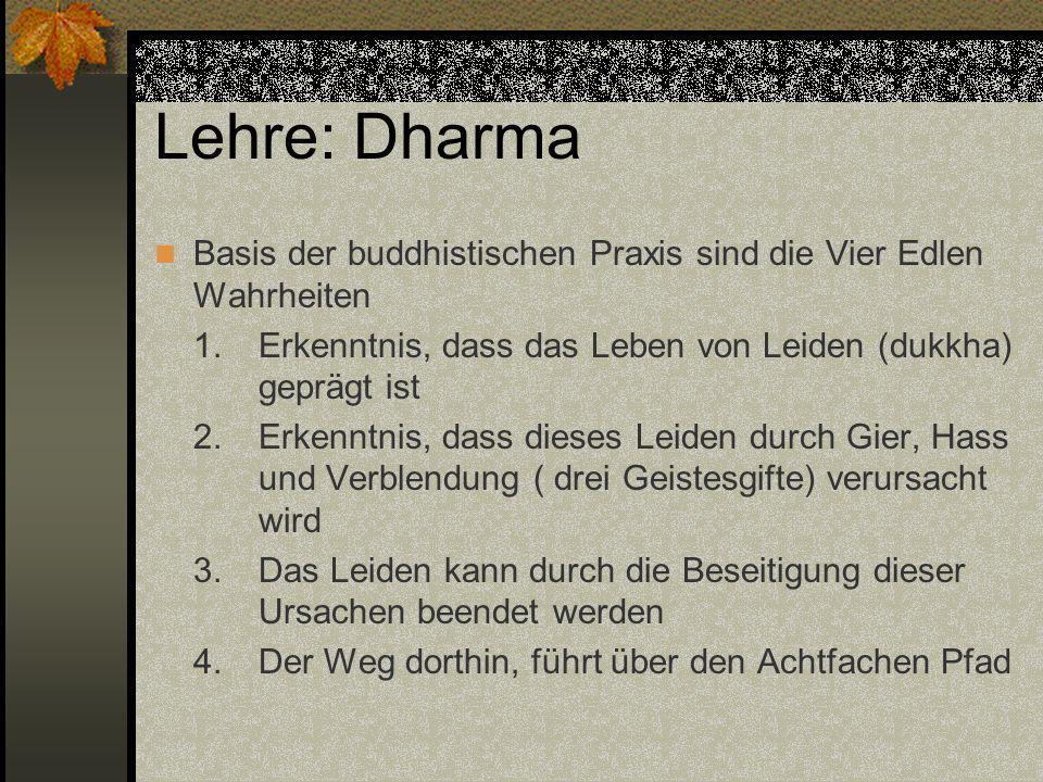 Lehre: Dharma Basis der buddhistischen Praxis sind die Vier Edlen Wahrheiten. 1. Erkenntnis, dass das Leben von Leiden (dukkha) geprägt ist.