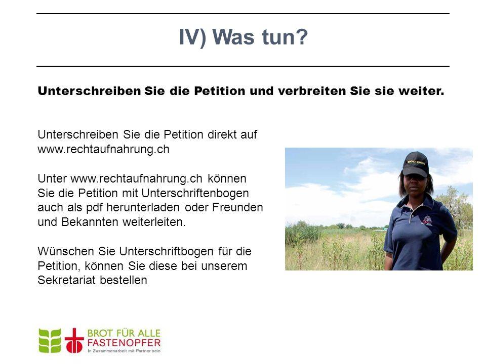 IV) Was tun Unterschreiben Sie die Petition und verbreiten Sie sie weiter. Unterschreiben Sie die Petition direkt auf www.rechtaufnahrung.ch.