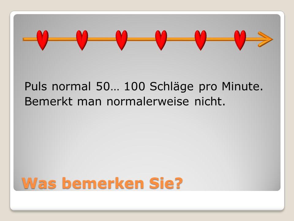 Puls normal 50… 100 Schläge pro Minute. Bemerkt man normalerweise nicht.