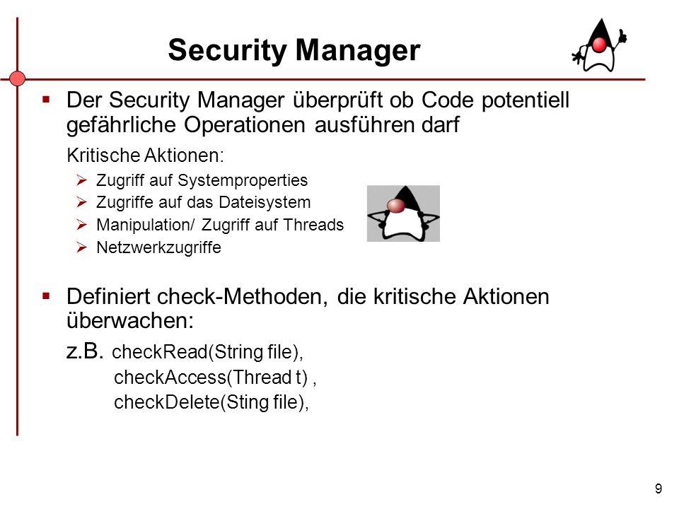 Security Manager Der Security Manager überprüft ob Code potentiell gefährliche Operationen ausführen darf.