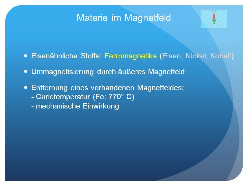 Materie im Magnetfeld Eisenähnliche Stoffe: Ferromagnetika (Eisen, Nickel, Kobalt) Ummagnetisierung durch äußeres Magnetfeld.