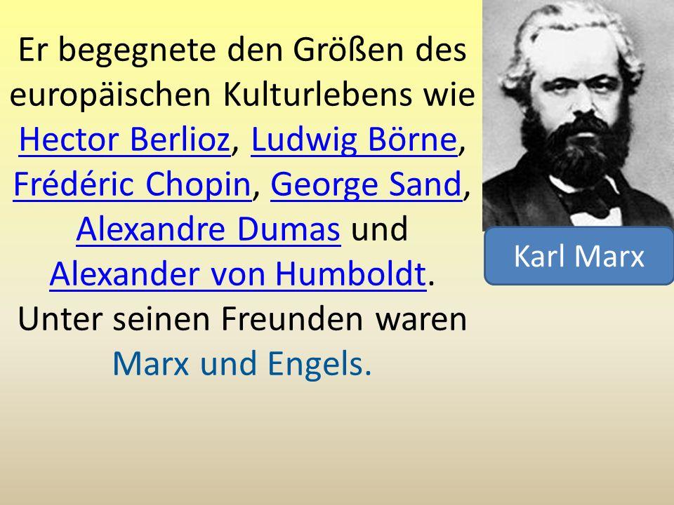 Er begegnete den Größen des europäischen Kulturlebens wie Hector Berlioz, Ludwig Börne, Frédéric Chopin, George Sand, Alexandre Dumas und Alexander von Humboldt. Unter seinen Freunden waren Marx und Engels.