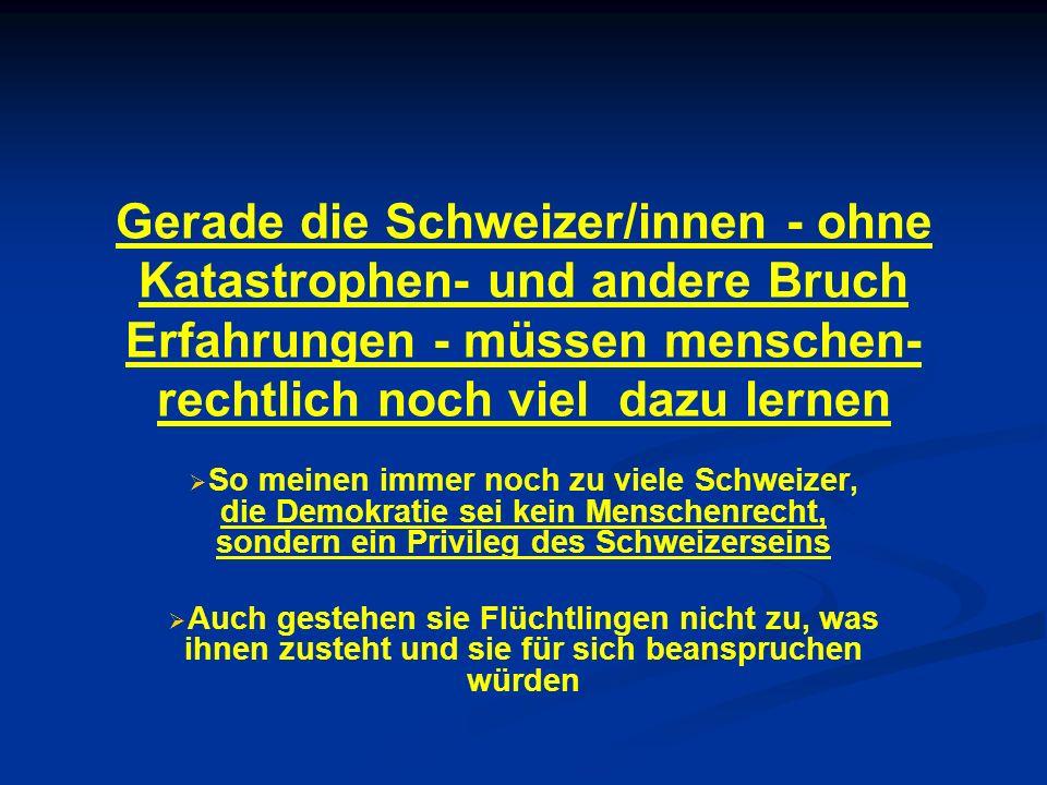 Gerade die Schweizer/innen - ohne Katastrophen- und andere Bruch Erfahrungen - müssen menschen-rechtlich noch viel dazu lernen