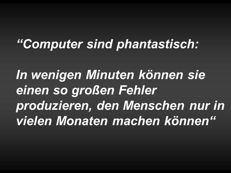 Computer sind phantastisch: In wenigen Minuten können sie einen so großen Fehler produzieren, den Menschen nur in vielen Monaten machen können