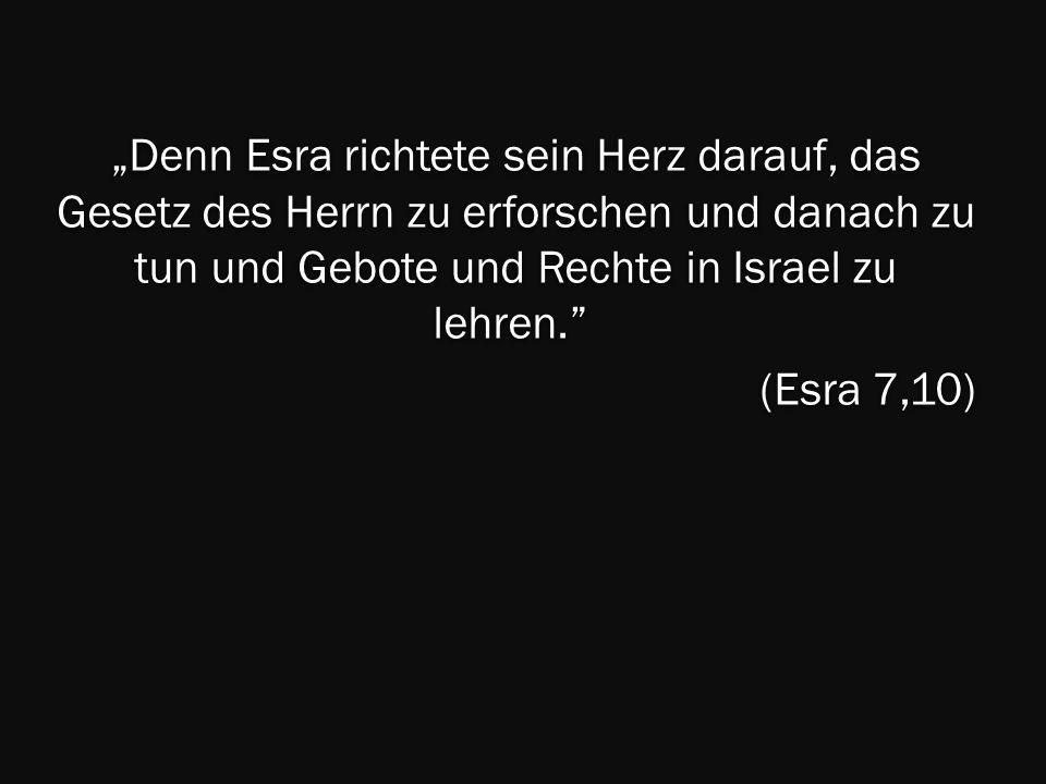 """""""Denn Esra richtete sein Herz darauf, das Gesetz des Herrn zu erforschen und danach zu tun und Gebote und Rechte in Israel zu lehren. (Esra 7,10)"""