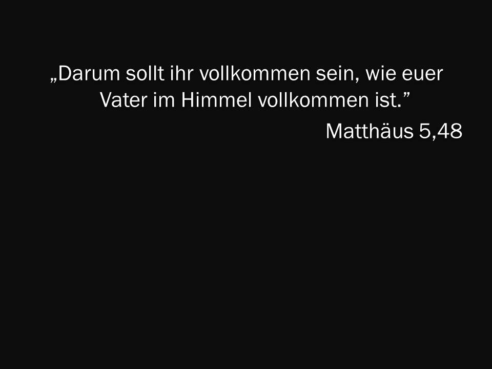 """""""Darum sollt ihr vollkommen sein, wie euer Vater im Himmel vollkommen ist. Matthäus 5,48"""