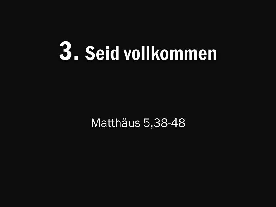 3. Seid vollkommen Matthäus 5,38-48