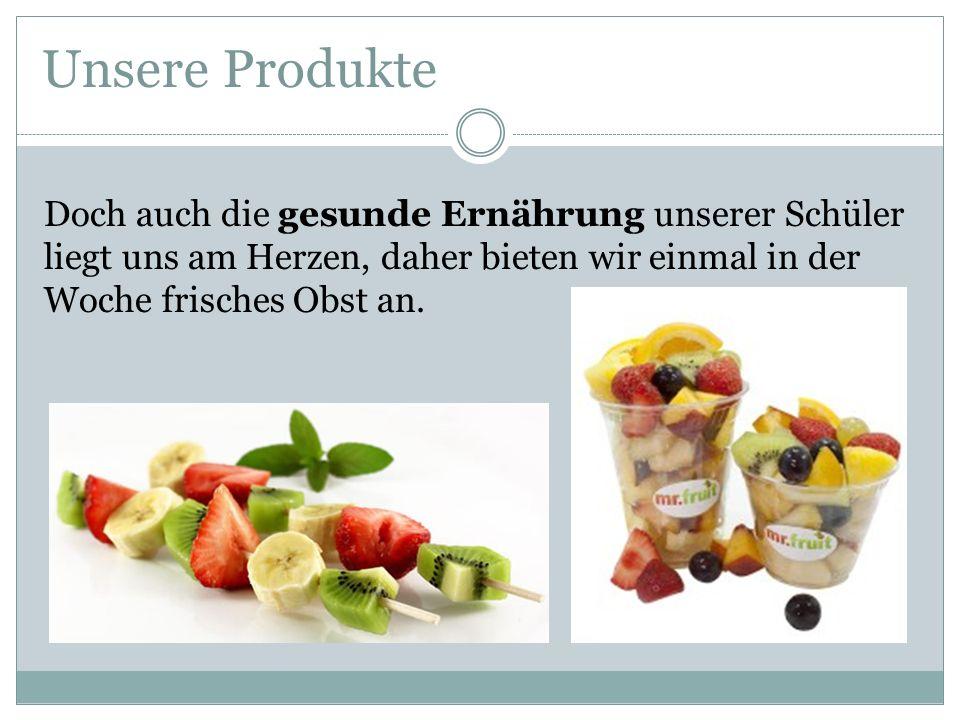 Unsere Produkte Doch auch die gesunde Ernährung unserer Schüler liegt uns am Herzen, daher bieten wir einmal in der Woche frisches Obst an.