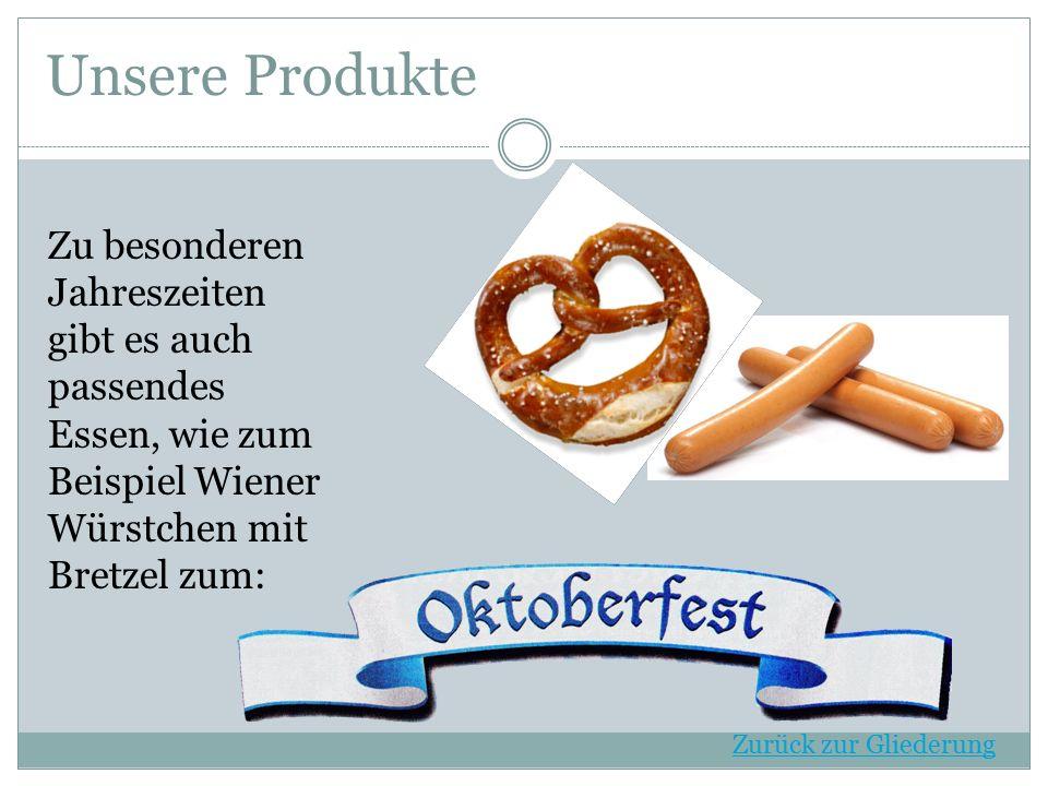 Unsere Produkte Zu besonderen Jahreszeiten gibt es auch passendes Essen, wie zum Beispiel Wiener Würstchen mit Bretzel zum: