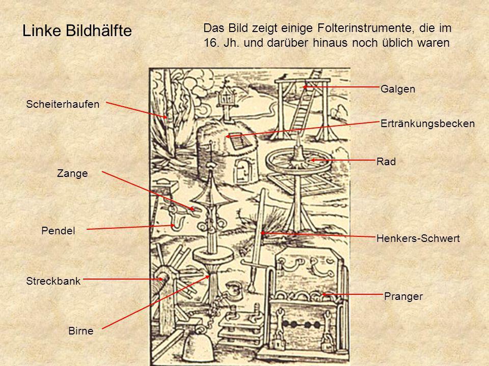 Linke Bildhälfte Das Bild zeigt einige Folterinstrumente, die im 16. Jh. und darüber hinaus noch üblich waren.