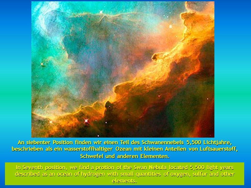 An siebenter Position finden wir einen Teil des Schwanennebels 5,500 Lichtjahre, beschrieben als ein wasserstoffhaltiger Ozean mit kleinen Anteilen von Luftsauerstoff, Schwefel und anderen Elementen.