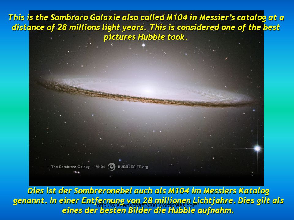 This is the Sombraro Galaxie also called M104 in Messier's catalog at a distance of 28 millions light years. This is considered one of the best pictures Hubble took.
