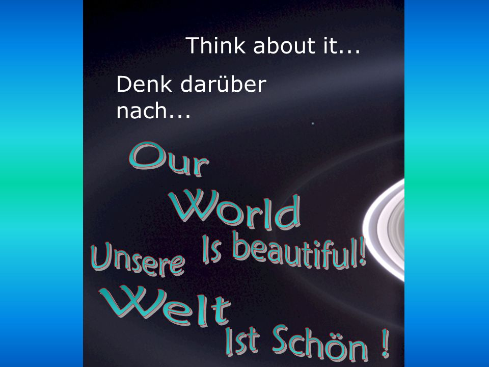 Our World Is beautiful! Unsere Welt Ist Schön ! Think about it...