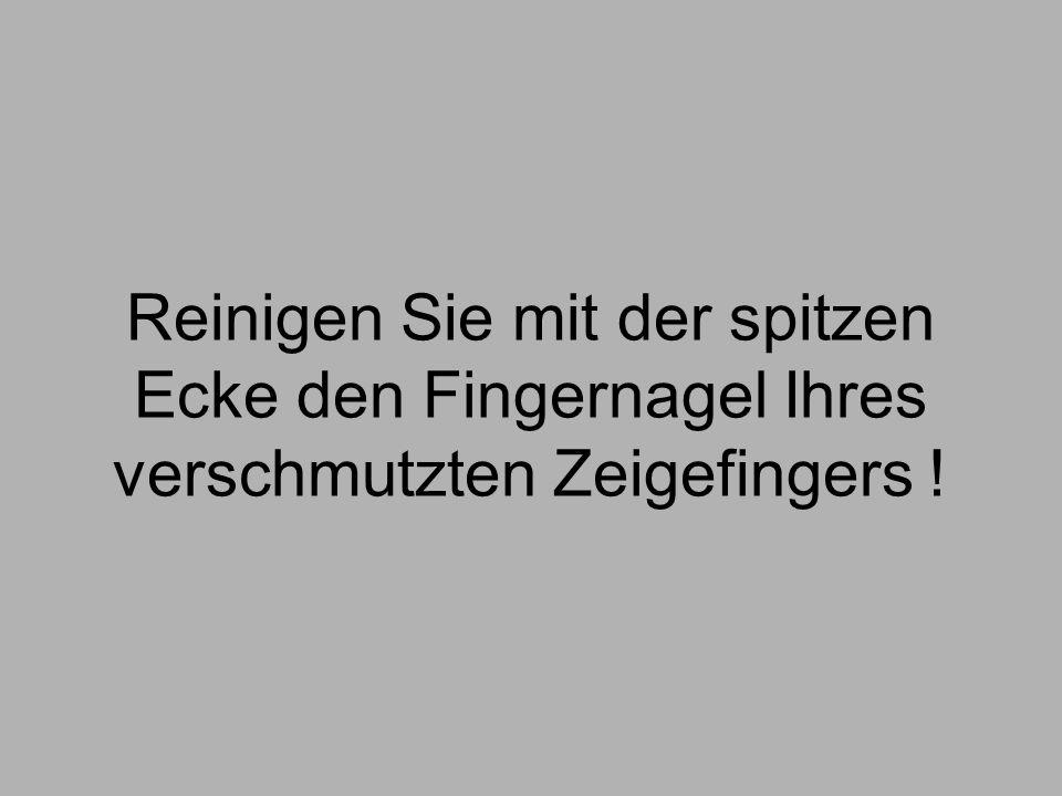 Reinigen Sie mit der spitzen Ecke den Fingernagel Ihres verschmutzten Zeigefingers !