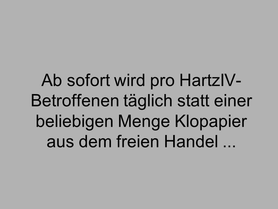 Ab sofort wird pro HartzIV-Betroffenen täglich statt einer beliebigen Menge Klopapier aus dem freien Handel ...