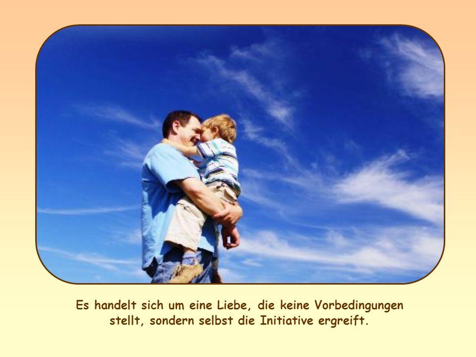 Es handelt sich um eine Liebe, die keine Vorbedingungen stellt, sondern selbst die Initiative ergreift.