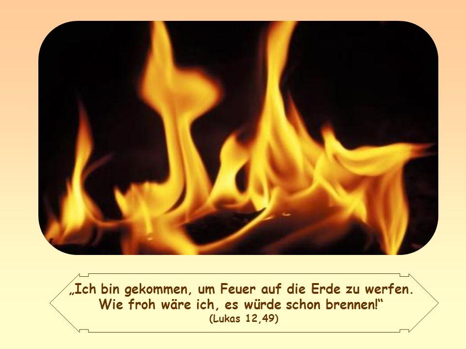 """""""Ich bin gekommen, um Feuer auf die Erde zu werfen."""