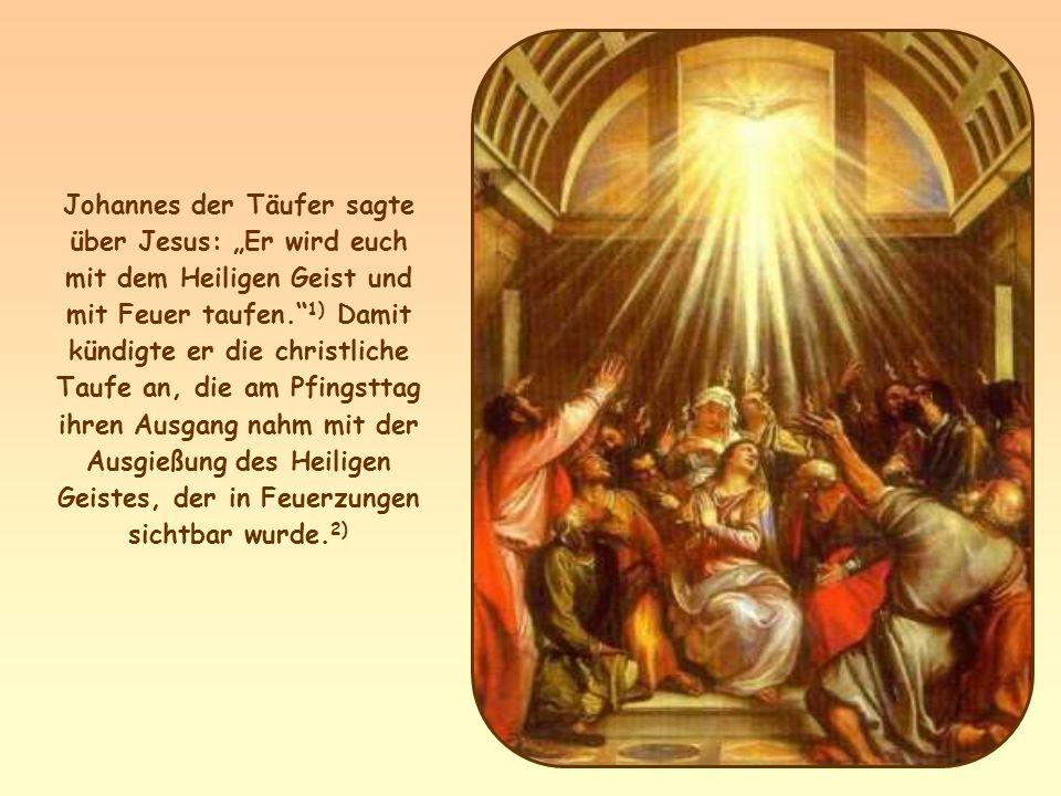"""Johannes der Täufer sagte über Jesus: """"Er wird euch mit dem Heiligen Geist und mit Feuer taufen. 1) Damit kündigte er die christliche Taufe an, die am Pfingsttag ihren Ausgang nahm mit der Ausgießung des Heiligen Geistes, der in Feuerzungen sichtbar wurde.2)"""