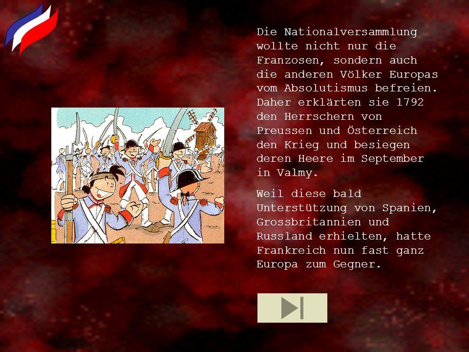 Die Nationalversammlung wollte nicht nur die Franzosen, sondern auch die anderen Völker Europas vom Absolutismus befreien. Daher erklärten sie 1792 den Herrschern von Preussen und Österreich den Krieg und besiegen deren Heere im September in Valmy.