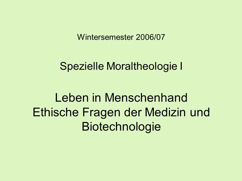 Wintersemester 2006/07 Spezielle Moraltheologie I Leben in Menschenhand Ethische Fragen der Medizin und Biotechnologie