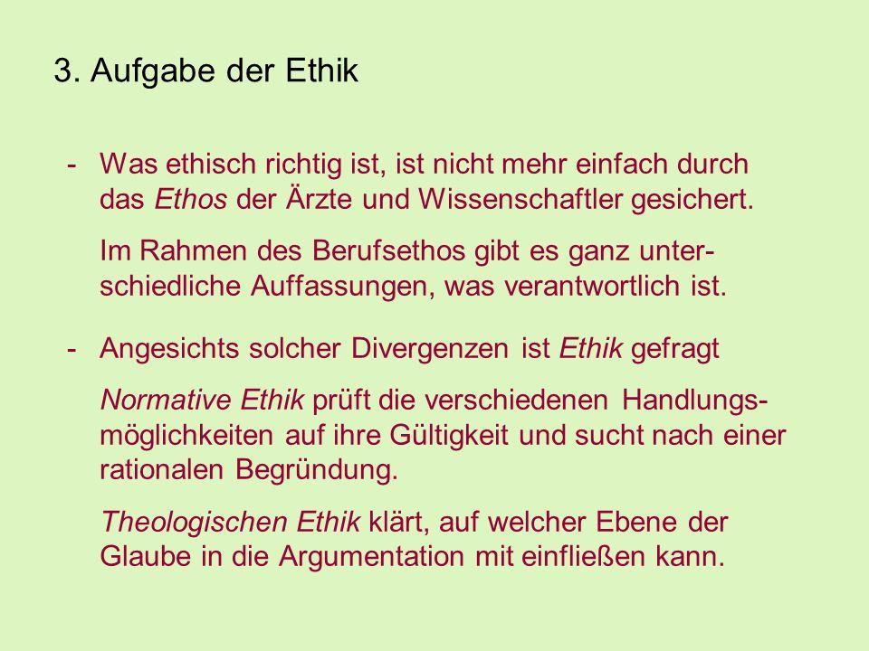 3. Aufgabe der Ethik Was ethisch richtig ist, ist nicht mehr einfach durch das Ethos der Ärzte und Wissenschaftler gesichert.