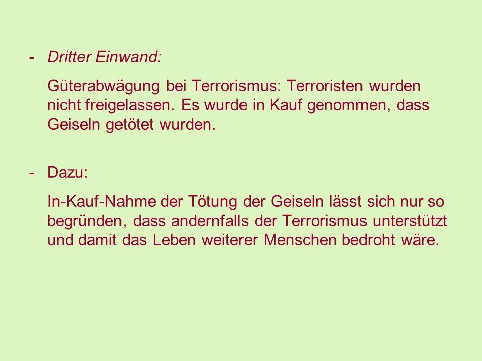 Dritter Einwand: Güterabwägung bei Terrorismus: Terroristen wurden nicht freigelassen. Es wurde in Kauf genommen, dass Geiseln getötet wurden.