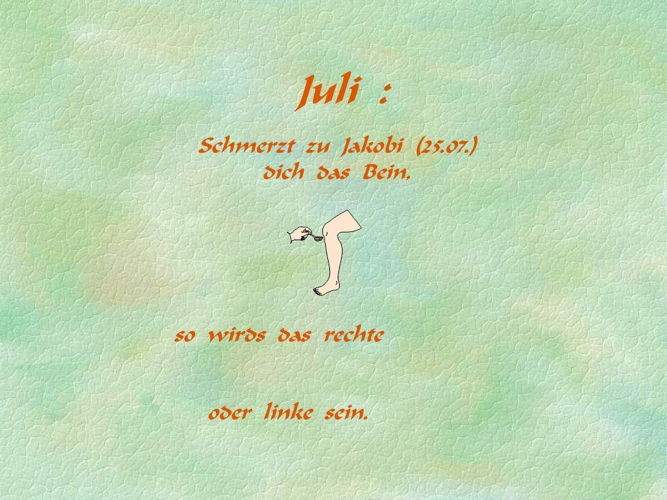 Juli : Schmerzt zu Jakobi (25.07.) dich das Bein, so wirds das rechte